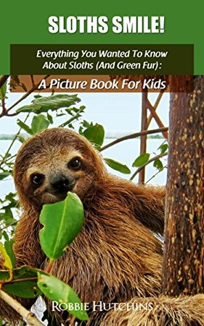 Sloths Smile!: Everything You Wanted To Know About Sloths (And Green Fur): A Picture Book For Kids (The Everything You Wanted To Know About series of Picture Books For Kids 3)
