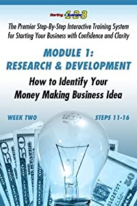 WEEK TWO, Research and Development: How to Identify Your Money Making Business Idea (Starting a Business 1-2-3: Premier Step-By-Step Interactive Training ... Your Business with Confidence & Clarity)
