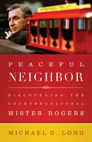 Peaceful Neighbor Discovering The Countercultural Mister Rogers By Michael G Long