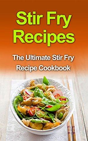 Stir Fry Recipes: The Ultimate Stir Fry Recipe Cookbook