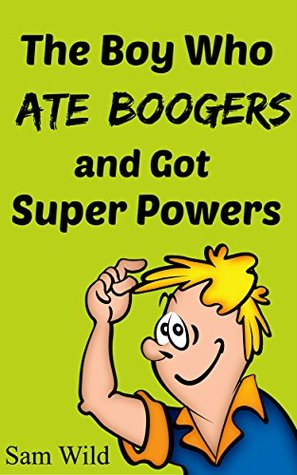 Books For Kids: The Boy Who Ate Boogers and got Super Powers: Bedtime Stories For Kids Ages 3-8 (Kids Books - Bedtime Stories For Kids - Children's Books - Free Stories)