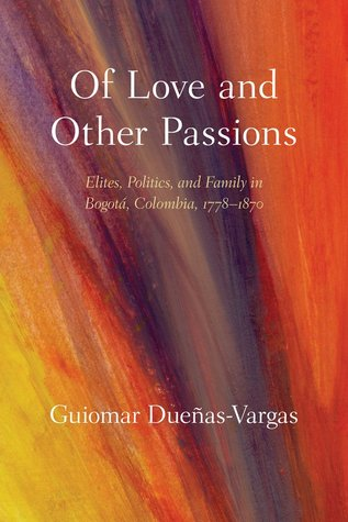 Of Love and Other Passions: Elites, Politics, and Family in Bogot�, Colombia, 1778-1870