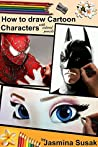 How to Draw Cartoon Characters with Colored Pencils: in Realistic Style, Step-By-Step Drawing Tutorials How to Draw Superheros and Movie Characters, Learn to Draw Batman, Spider-Man 3, Superman