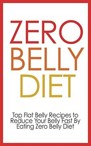 Zero Belly Diet: Top Flat Recipes - Reduce Your Belly Fast By Eating Zero Belly Diet