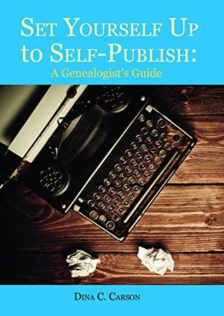 Set Yourself Up to Self-Publish: A Genealogist's Guide Dina C. Carson