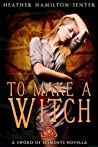 To Make A Witch: A Sword of Elements Novel (The Sword Of Elements Book 1.5)
