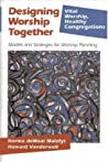Designing Worship Together: Models And Strategies For Worship Planning (Vital Worship Healthy Congregations)