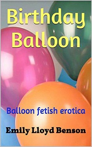 Birthday Balloon: Balloon fetish erotica Emily Lloyd Benson