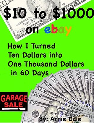 $10 to $1000 on ebay: How I Turned Ten Dollars into One Thousand Dollars in 60 Days Arnie Dale