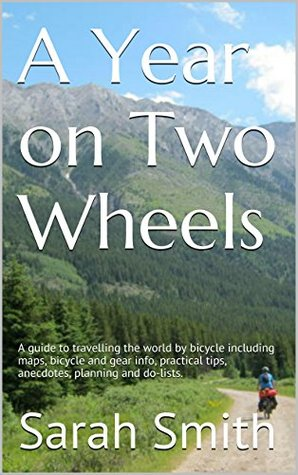 A Year on Two Wheels: A guide to travelling the world by bicycle including maps, bicycle and gear info, practical tips, anecdotes, planning and do-lists.