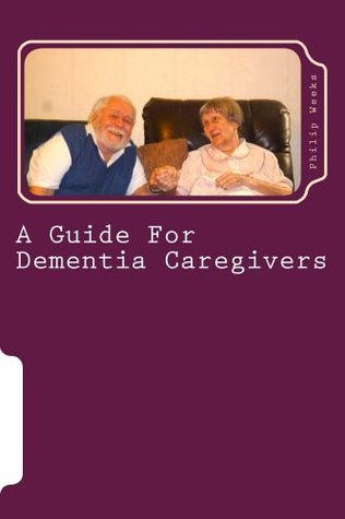 A Guide For Dementia Caregivers Philip Weeks