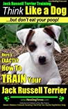Jack Russell Terrier Training A: Think Like a Dog But Don't Eat Your Poop! Jack Russell Terrier Breed Expert Training   How To Train Your Jack Russell Terrier: Jack Russell Terrier