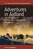 Adventures in Aidland: The Anthropology of Professionals in International Development (Studies in Public and Applied Anthropology Book 6)