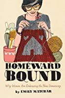 Homeward Bound: Why Women Are Embracing the New Domesticity