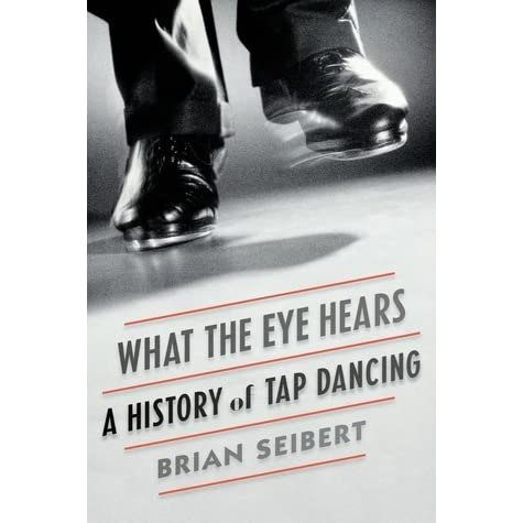 What The Eye Hears A History Of Tap Dancing By Brian Seibert