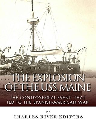 The Explosion of the USS Maine: The Controversial Event That Led to