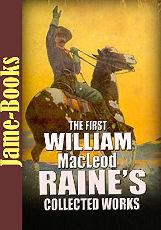 The First William MacLeod Raine's Collected Works: Wyoming, The Pirate of Panama, and More! (11 Works): The Western Fictions