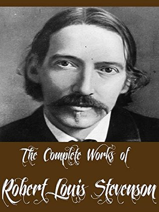 The Complete Works of Robert Louis Stevenson (56 Complete Works of Robert Louis Stevenson Including The Strange Case Of Dr. Jekyll And Mr. Hyde, Treasure Island, Kidnapped, The Black Arrow, & More)