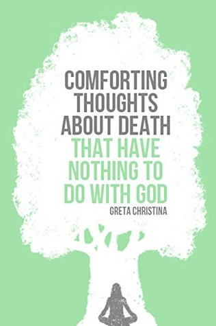 Comforting Thoughts About Death That Have Nothing to Do with God by Greta Christina