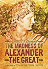 The Madness of Alexander the Great: And the Myth of Military Genius