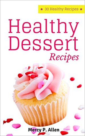 Healthy Desserts - 30 Healthy Recipes Dessert Cookbook: More Than 30 Delicious Recipes from a Real Kitchen (Cookies, Cakes, Desserts, Fudge, Pie, etc.) (Healthy Recipes at Home Book 3)