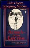 Tales from Sleeping Moose Vol. 2: Alaska- In This Lifetime
