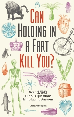 Can Holding in a Fart Kill You   Over 150 Curious Questions and Intriguing Answers (2015, Ulysses Press)