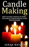 Candle Making: How to Make Candles At Home - The Simple Candle Making Guide for Beginners