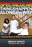 Spectacular Things Happen Along the Way: Lessons from an Urban Classroom (Teaching for Social Justice Series)