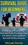 SURVIVAL GUIDE FOR BEGINNERS - The Most Essential Survival Guide For Beginners For Short- and Longterm Survival Of Any Disaster (Self Sufficient Living, Preppers Survival, Survival)