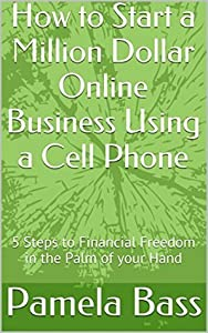 How to Start a Million Dollar Online Business Using a Cell Phone: 5 Steps to Financial Freedom in the Palm of your Hand