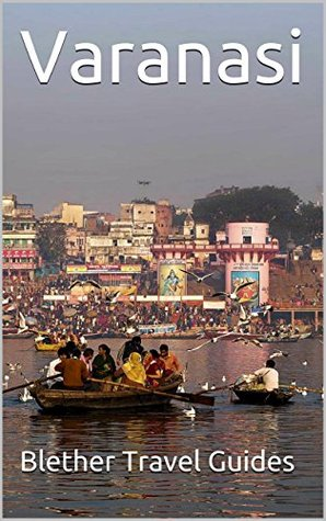 Varanasi: India, 99 Tips for Tourists & Backpackers (India Travel Guide Book 14)