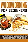 Woodworking for Beginners: A Complete Beginner's Guide With Easy to Make Woodworking Projects to Start Today!