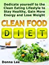 Clean Food Diet: Dedicate yourself to the Clean Eating Lifestyle to Stay Healthy, Gain More Energy and Lose Weight (Clean Food Diet Books, clean food diet, clean food recipes)