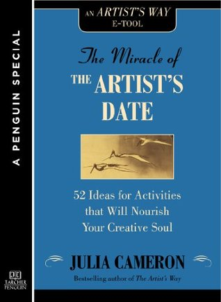 The Miracle of the Artist's Date: 52 Ideas for Activities that will Nourish Your Creative Soul: A Special from Tarcher/Penguin [Kindle Edition]