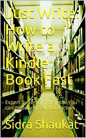 Just Write: How to Write a Kindle Book Fast: Expert Systems Prove How You can Write and Sell Non-Fiction