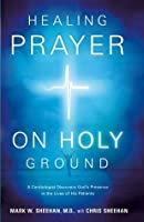Healing Prayer on Holy Ground: A Cardiologist Discovers God's Presence in the Lives of his Patients