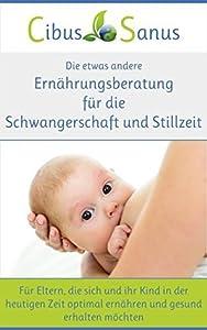Die etwas andere Ernährungsberatung für die Schwangerschaft und Stillzeit: Für Eltern, die sich und ihr Kind in der heutigen Zeit optimal ernähren und gesund erhalten möchten
