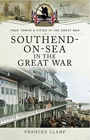 Southend-on-Sea in the Great War - Frances Clamp