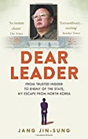 Dear Leader: From Trusted Insider To Enemy of The State, My Escape from North-Korea