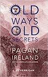 Old Ways, Old Secrets: Pagan Ireland: Myth * Landscape * Tradition