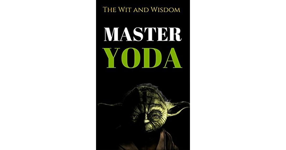 The Wit And Wisdom Of Master Yoda Master Yoda Quotes By Yoda