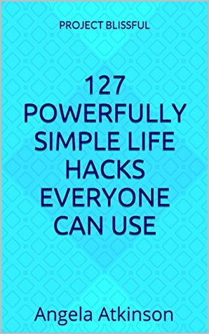 127 Powerfully Simple Life Makeover Hacks: Easy Ways to Empower Yourself and Improve Your Life in 30 Days or Less (Project Blissful)