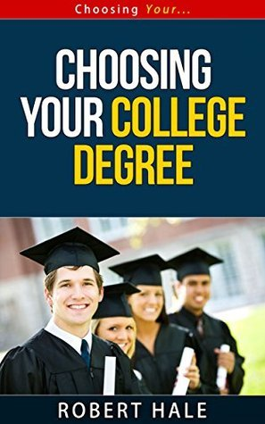 Choosing Your College Degree - Choosing Your... Series  by  Robert Hale