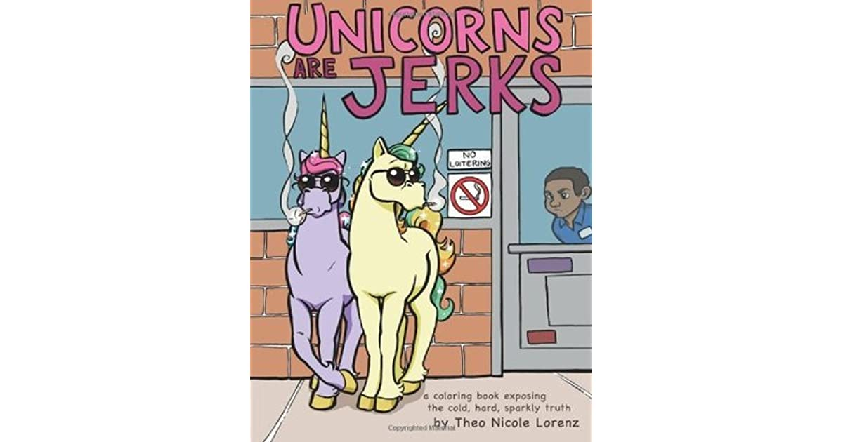unicorns are jerks a coloring book exposing the cold hard sparkly truth by theo nicole lorenz - Unicorns Are Jerks Coloring Book