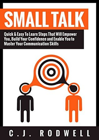 Small Talk: Quick & Easy To Learn Steps That Will Empower You, Build Your Confidence and Enable You to Master Your Communication Skills (Confidence, Self-Esteem)