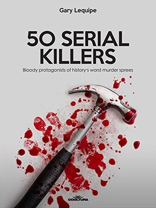 50 SERIAL KILLERS - Bloody protagonists of history's worst murder sprees