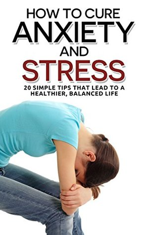 How To Cure Anxiety And Stress: 20 Simple Tips That Lead To A Healthier, Balanced Life