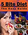 5 Bite Diet: The Easy Guide: Proven Strategies On How To Lose Wight Quickly By Just Eating 5 Bites Of Food