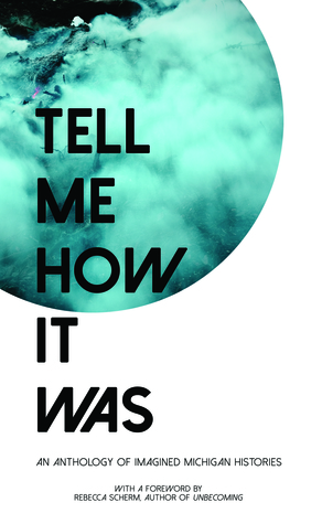Tell Me How It Was: An Anthology of Imagined Michigan Histories